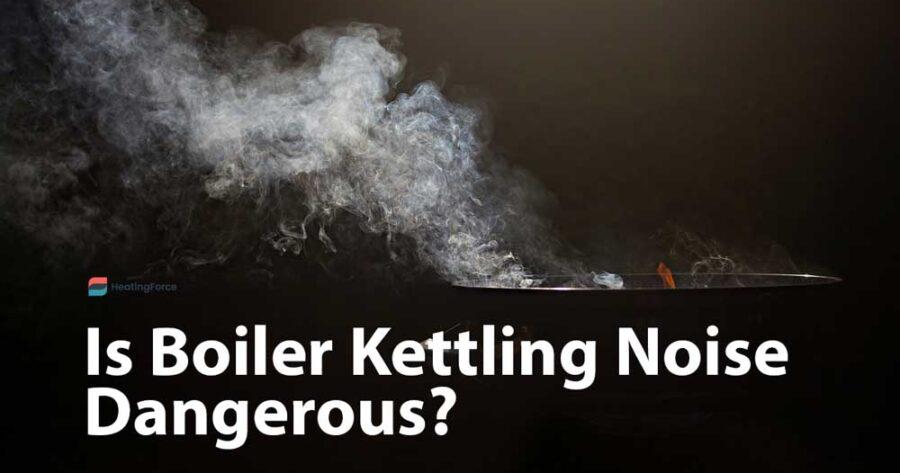 Boiler Kettling Noise: Is it Dangerous? What Causes Kettling In a Boiler?
